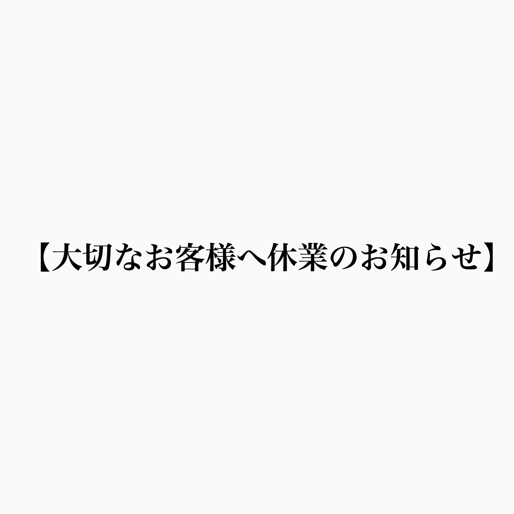 【大切なお客様へ休業のお知らせ】