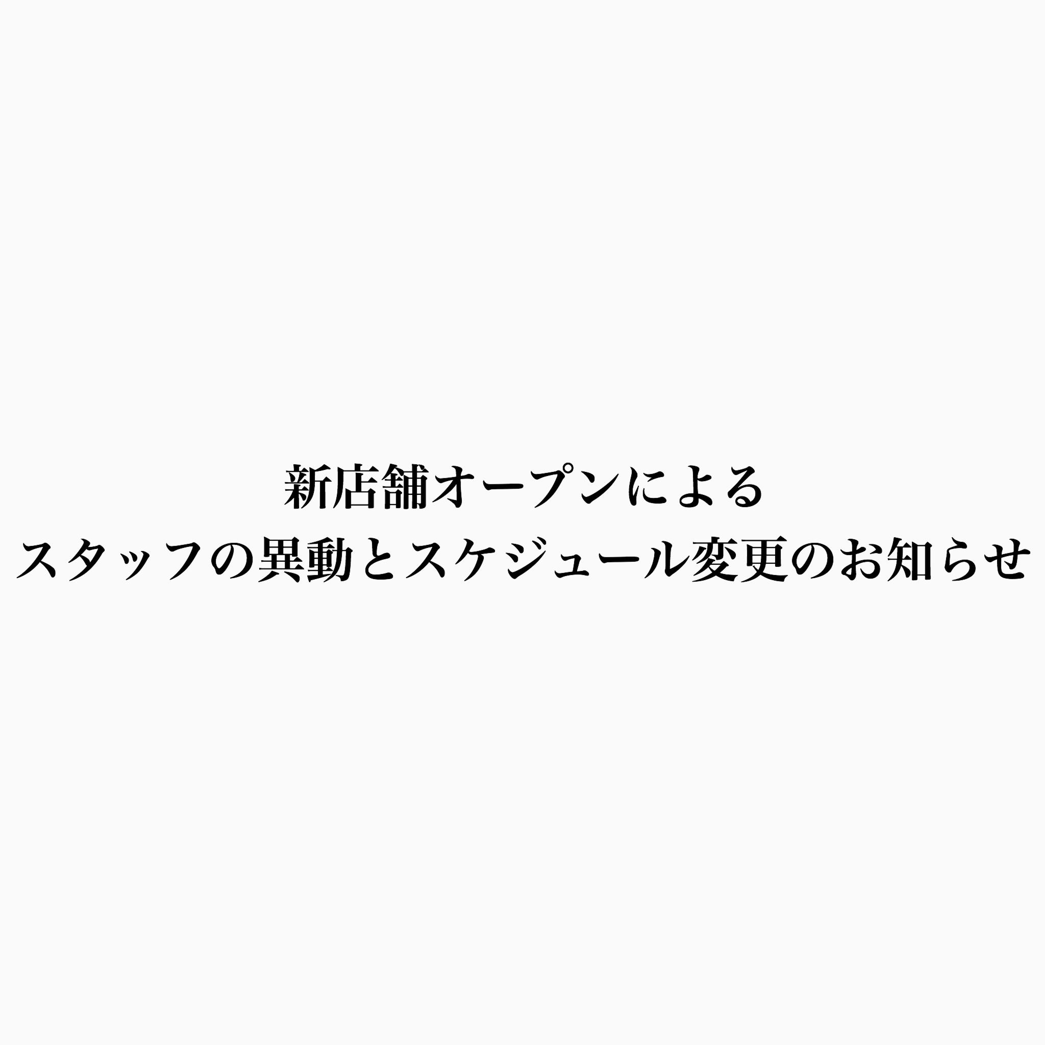 【新店舗オープンによるスタッフの異動とスケジュール変更のお知らせ】
